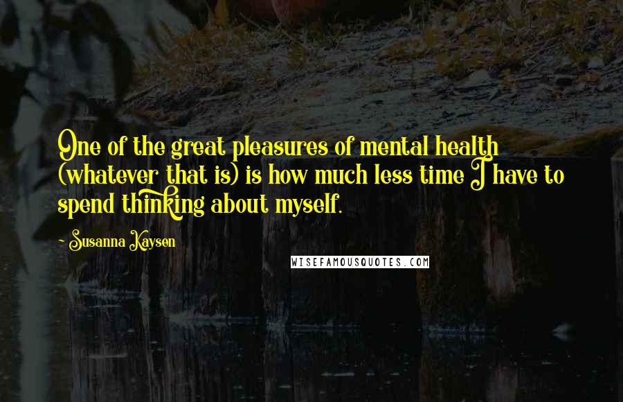 Susanna Kaysen quotes: One of the great pleasures of mental health (whatever that is) is how much less time I have to spend thinking about myself.
