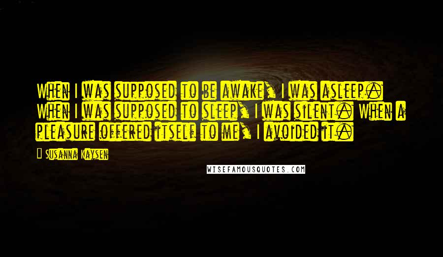 Susanna Kaysen quotes: When I was supposed to be awake, I was asleep. When I was supposed to sleep, I was silent. When a pleasure offered itself to me, I avoided it.