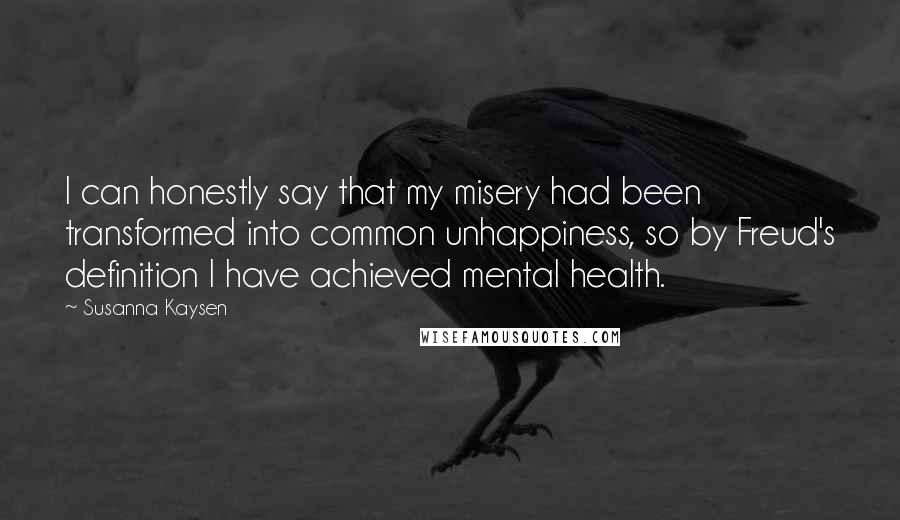 Susanna Kaysen quotes: I can honestly say that my misery had been transformed into common unhappiness, so by Freud's definition I have achieved mental health.