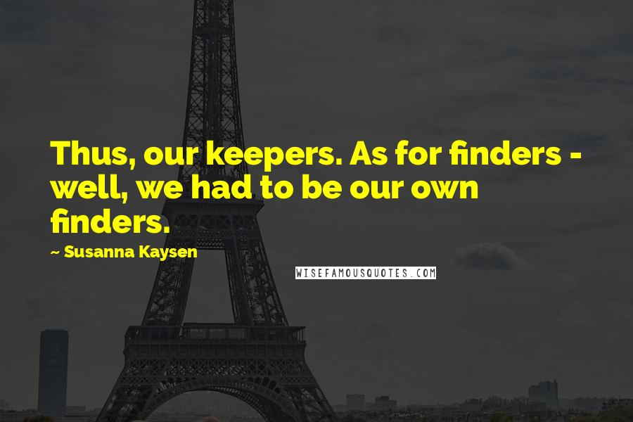 Susanna Kaysen quotes: Thus, our keepers. As for finders - well, we had to be our own finders.
