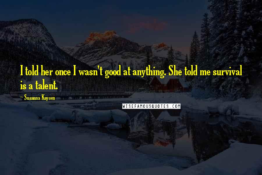 Susanna Kaysen quotes: I told her once I wasn't good at anything. She told me survival is a talent.