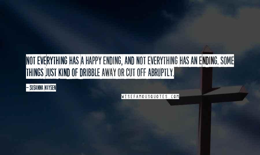 Susanna Kaysen quotes: Not everything has a happy ending, and not everything has an ending. Some things just kind of dribble away or cut off abruptly.