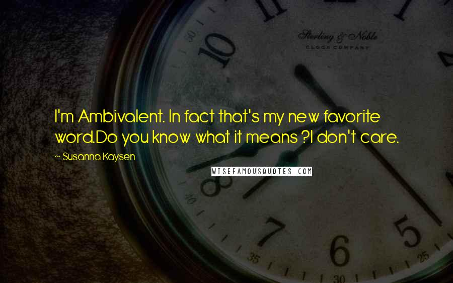 Susanna Kaysen quotes: I'm Ambivalent. In fact that's my new favorite word.Do you know what it means ?I don't care.