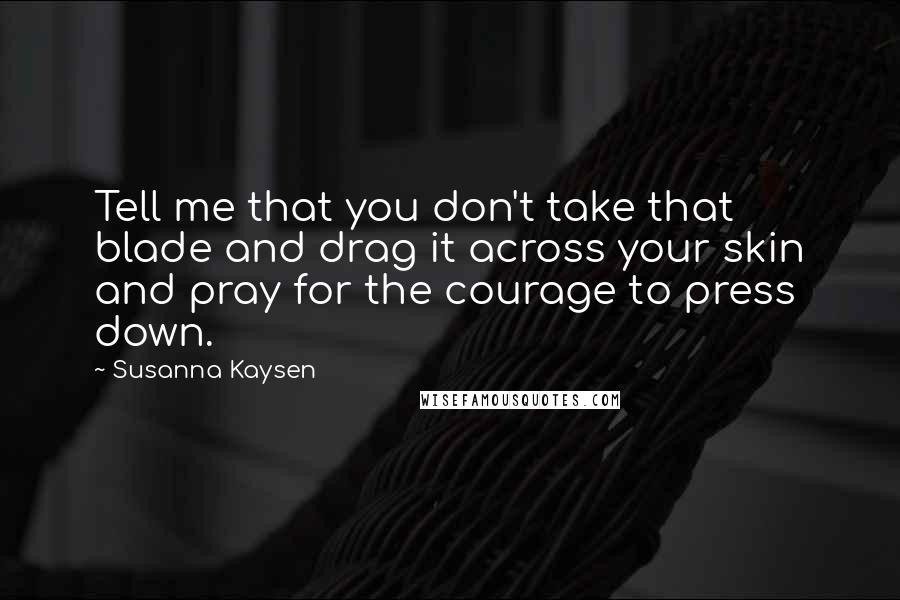 Susanna Kaysen quotes: Tell me that you don't take that blade and drag it across your skin and pray for the courage to press down.