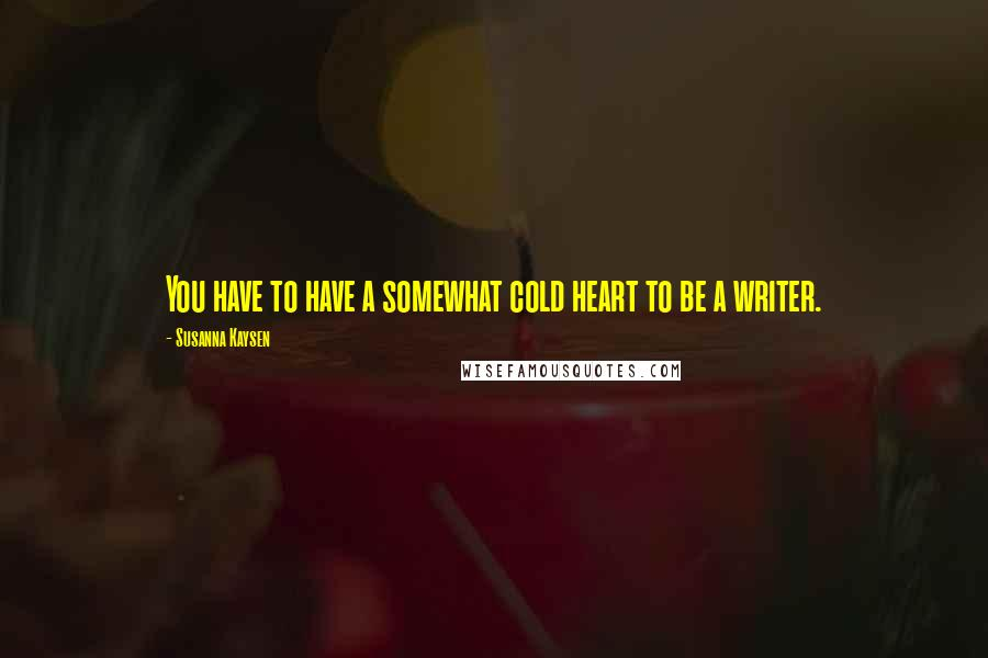 Susanna Kaysen quotes: You have to have a somewhat cold heart to be a writer.