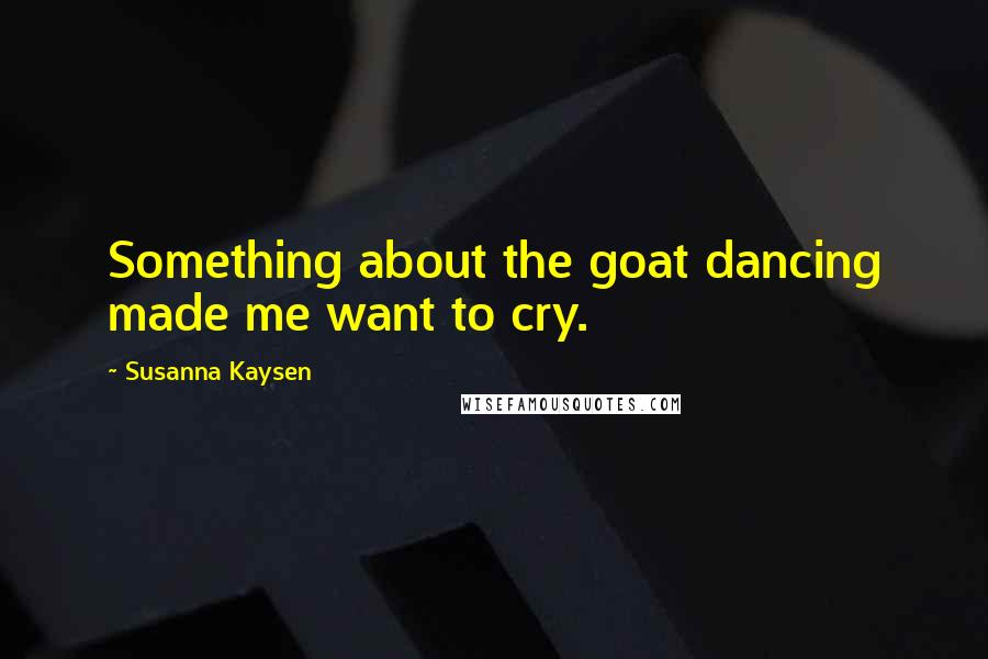 Susanna Kaysen quotes: Something about the goat dancing made me want to cry.
