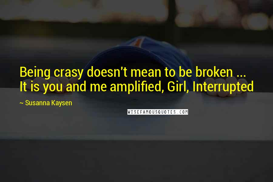 Susanna Kaysen quotes: Being crasy doesn't mean to be broken ... It is you and me amplified, Girl, Interrupted