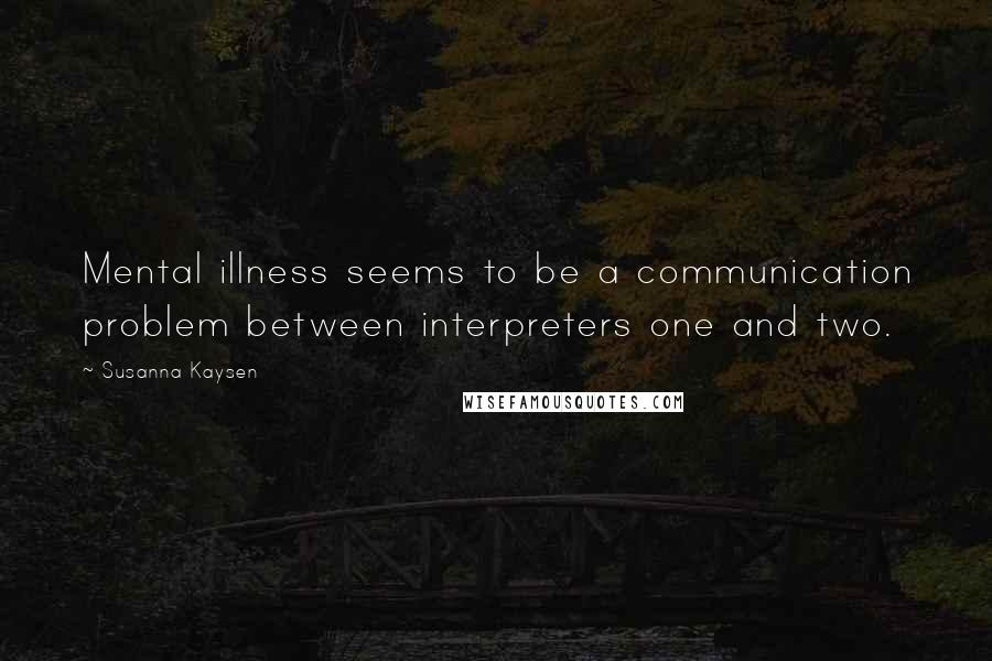 Susanna Kaysen quotes: Mental illness seems to be a communication problem between interpreters one and two.