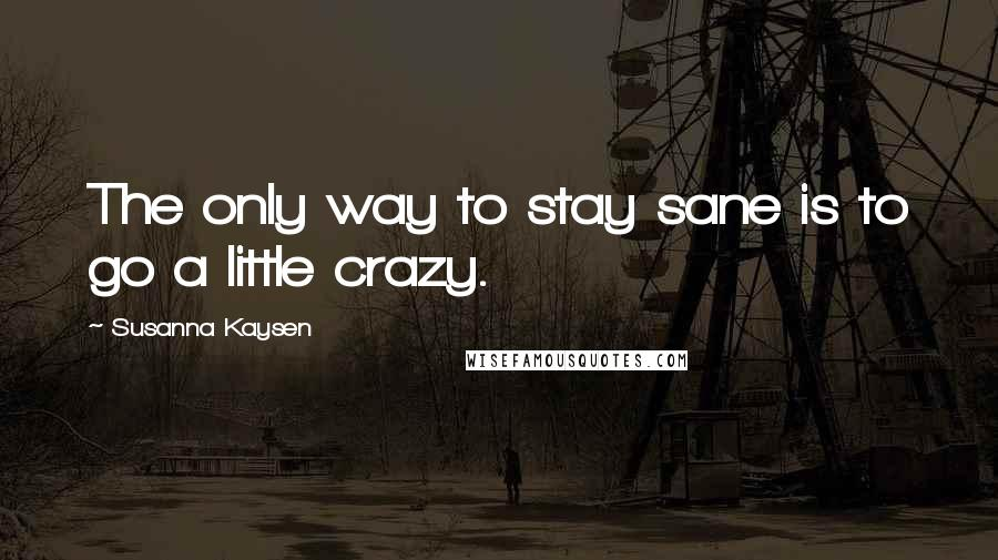 Susanna Kaysen quotes: The only way to stay sane is to go a little crazy.