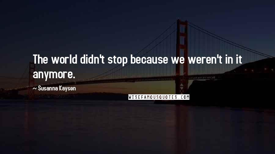 Susanna Kaysen quotes: The world didn't stop because we weren't in it anymore.