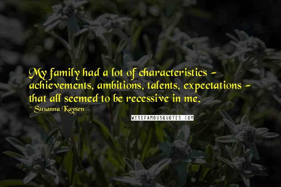 Susanna Kaysen quotes: My family had a lot of characteristics - achievements, ambitions, talents, expectations - that all seemed to be recessive in me.