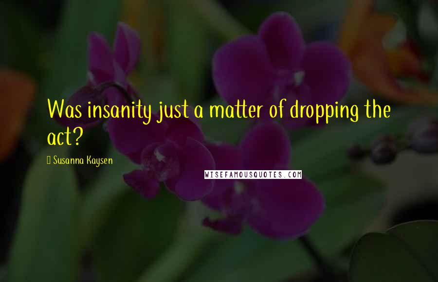 Susanna Kaysen quotes: Was insanity just a matter of dropping the act?