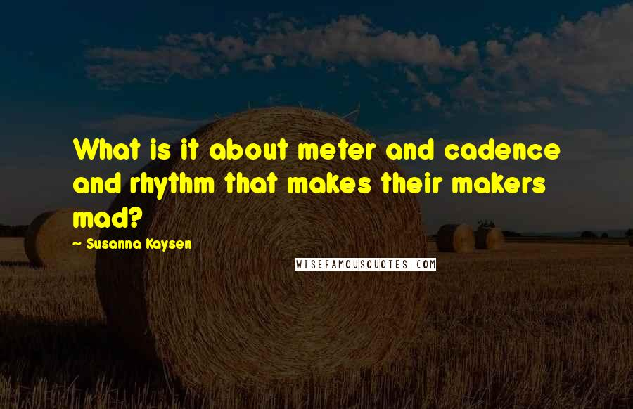 Susanna Kaysen quotes: What is it about meter and cadence and rhythm that makes their makers mad?