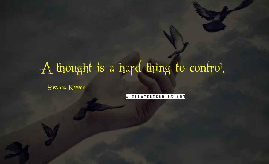 Susanna Kaysen quotes: A thought is a hard thing to control.