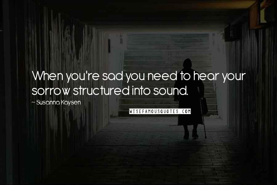 Susanna Kaysen quotes: When you're sad you need to hear your sorrow structured into sound.