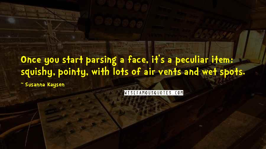 Susanna Kaysen quotes: Once you start parsing a face, it's a peculiar item: squishy, pointy, with lots of air vents and wet spots.