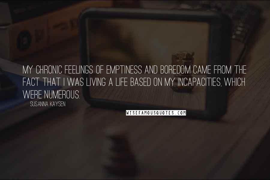 Susanna Kaysen quotes: My chronic feelings of emptiness and boredom came from the fact that I was living a life based on my incapacities, which were numerous.