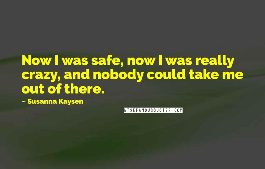 Susanna Kaysen quotes: Now I was safe, now I was really crazy, and nobody could take me out of there.