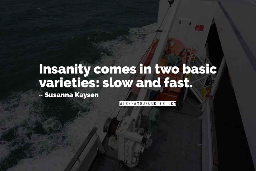 Susanna Kaysen quotes: Insanity comes in two basic varieties: slow and fast.