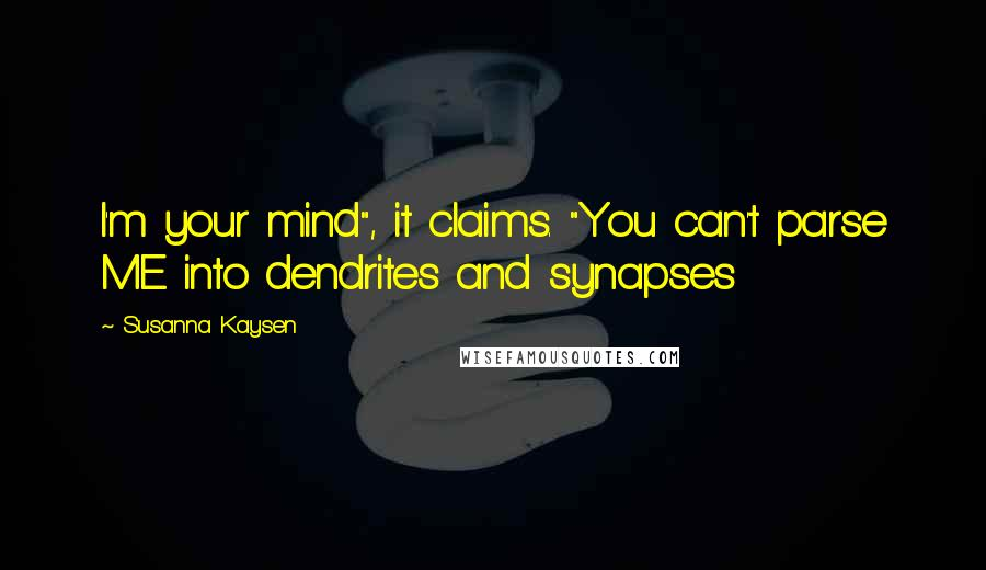 """Susanna Kaysen quotes: I'm your mind"""", it claims. """"You can't parse ME into dendrites and synapses"""