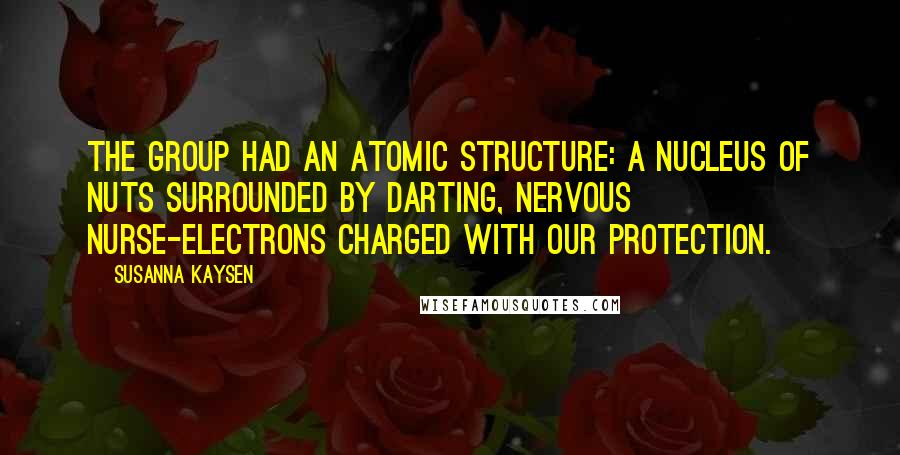 Susanna Kaysen quotes: The group had an atomic structure: a nucleus of nuts surrounded by darting, nervous nurse-electrons charged with our protection.