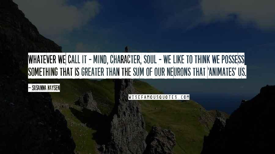 Susanna Kaysen quotes: Whatever we call it - mind, character, soul - we like to think we possess something that is greater than the sum of our neurons that 'animates' us.