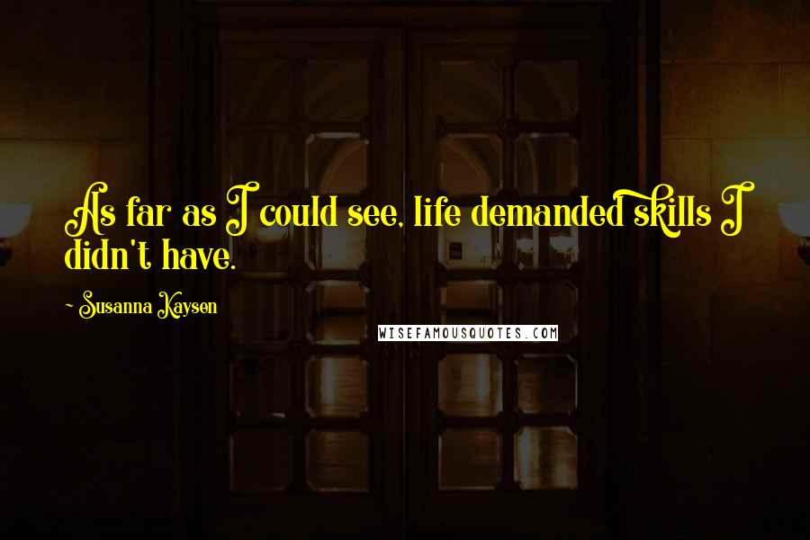 Susanna Kaysen quotes: As far as I could see, life demanded skills I didn't have.