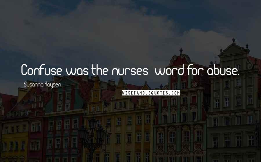 Susanna Kaysen quotes: Confuse was the nurses' word for abuse.