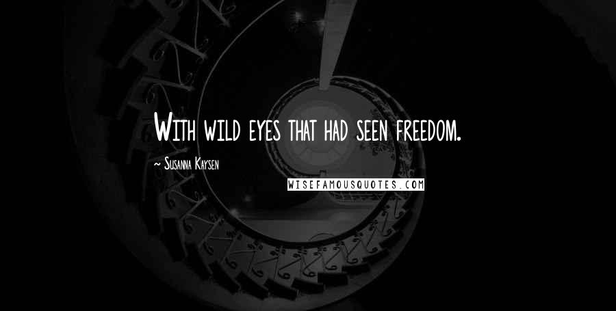 Susanna Kaysen quotes: With wild eyes that had seen freedom.