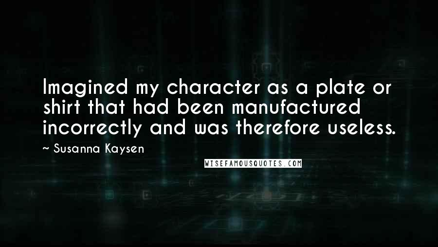 Susanna Kaysen quotes: Imagined my character as a plate or shirt that had been manufactured incorrectly and was therefore useless.