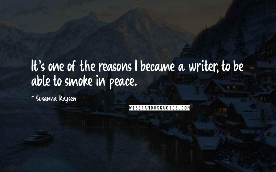 Susanna Kaysen quotes: It's one of the reasons I became a writer, to be able to smoke in peace.