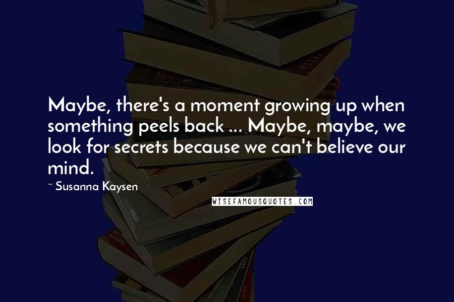 Susanna Kaysen quotes: Maybe, there's a moment growing up when something peels back ... Maybe, maybe, we look for secrets because we can't believe our mind.