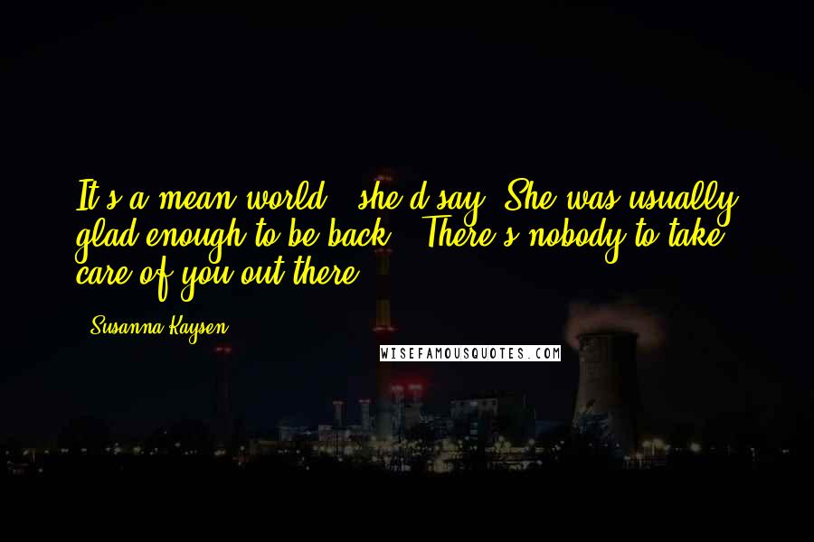 """Susanna Kaysen quotes: It's a mean world,"""" she'd say. She was usually glad enough to be back. """"There's nobody to take care of you out there."""