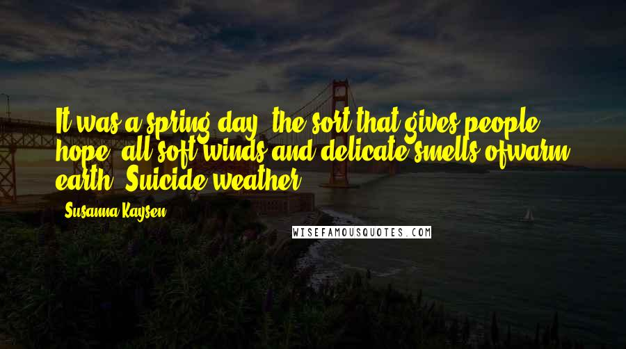 Susanna Kaysen quotes: It was a spring day, the sort that gives people hope: all soft winds and delicate smells ofwarm earth. Suicide weather.