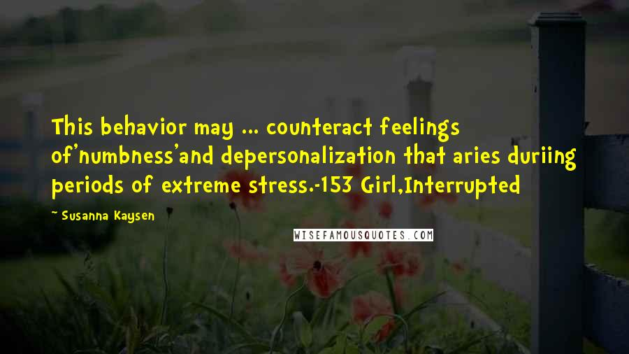 Susanna Kaysen quotes: This behavior may ... counteract feelings of'numbness'and depersonalization that aries duriing periods of extreme stress.-153 Girl,Interrupted