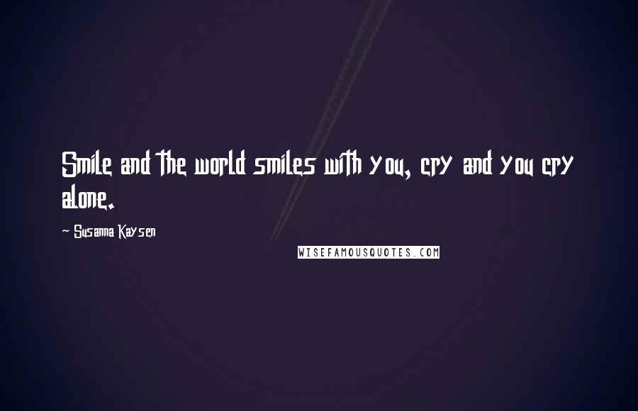 Susanna Kaysen quotes: Smile and the world smiles with you, cry and you cry alone.