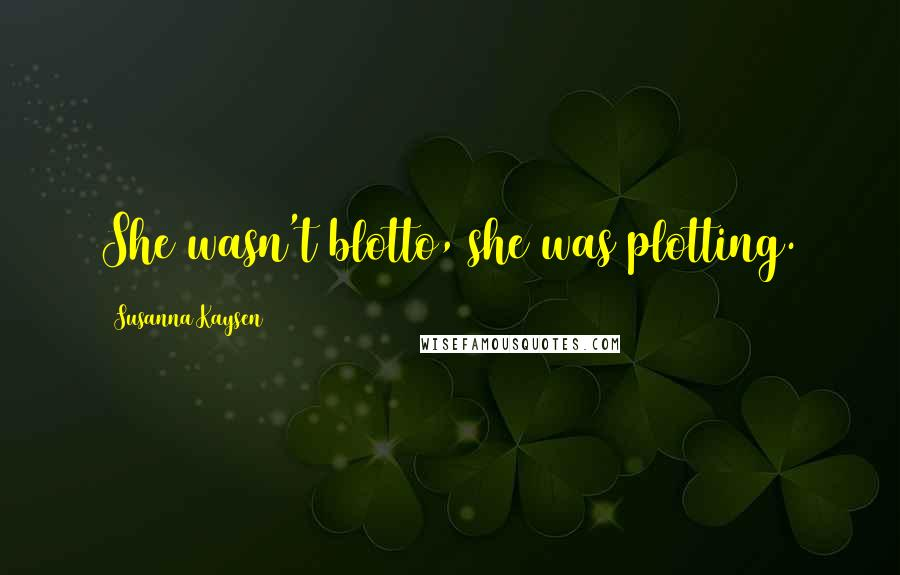 Susanna Kaysen quotes: She wasn't blotto, she was plotting.