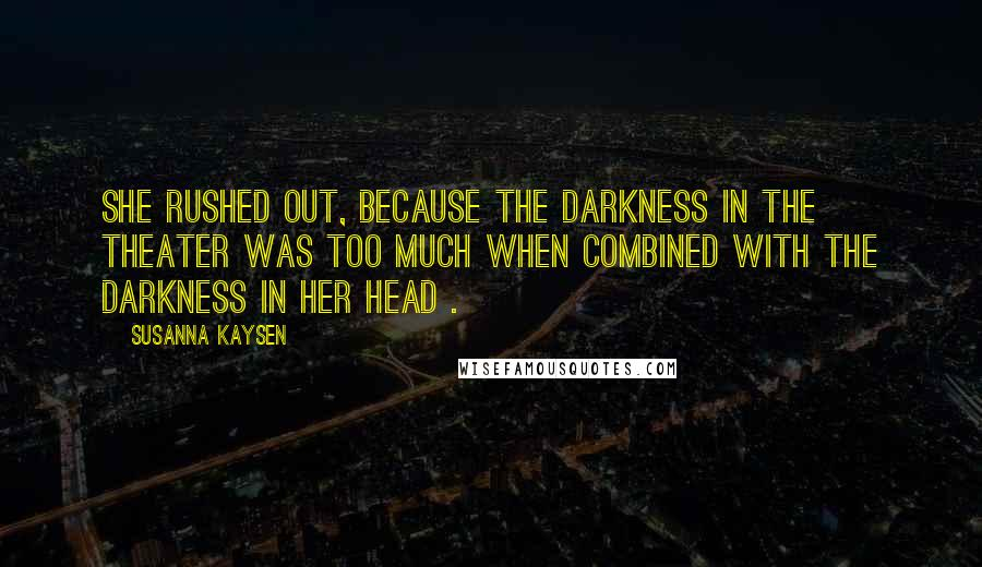 Susanna Kaysen quotes: She rushed out, because the darkness in the theater was too much when combined with the darkness in her head .