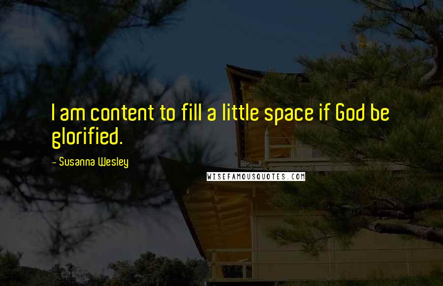 Susanna Wesley quotes: I am content to fill a little space if God be glorified.