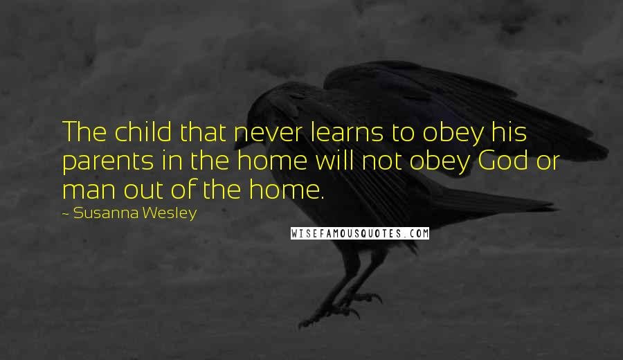 Susanna Wesley quotes: The child that never learns to obey his parents in the home will not obey God or man out of the home.