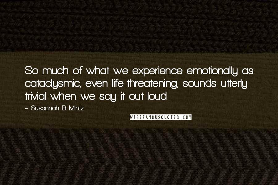 Susannah B. Mintz quotes: So much of what we experience emotionally as cataclysmic, even life-threatening, sounds utterly trivial when we say it out loud.