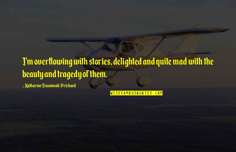 Susannah Quotes By Katharine Susannah Prichard: I'm overflowing with stories, delighted and quite mad