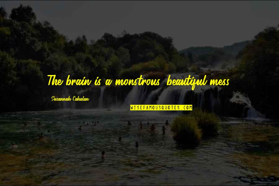 Susannah Quotes By Susannah Cahalan: The brain is a monstrous, beautiful mess.