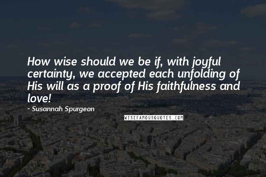 Susannah Spurgeon quotes: How wise should we be if, with joyful certainty, we accepted each unfolding of His will as a proof of His faithfulness and love!
