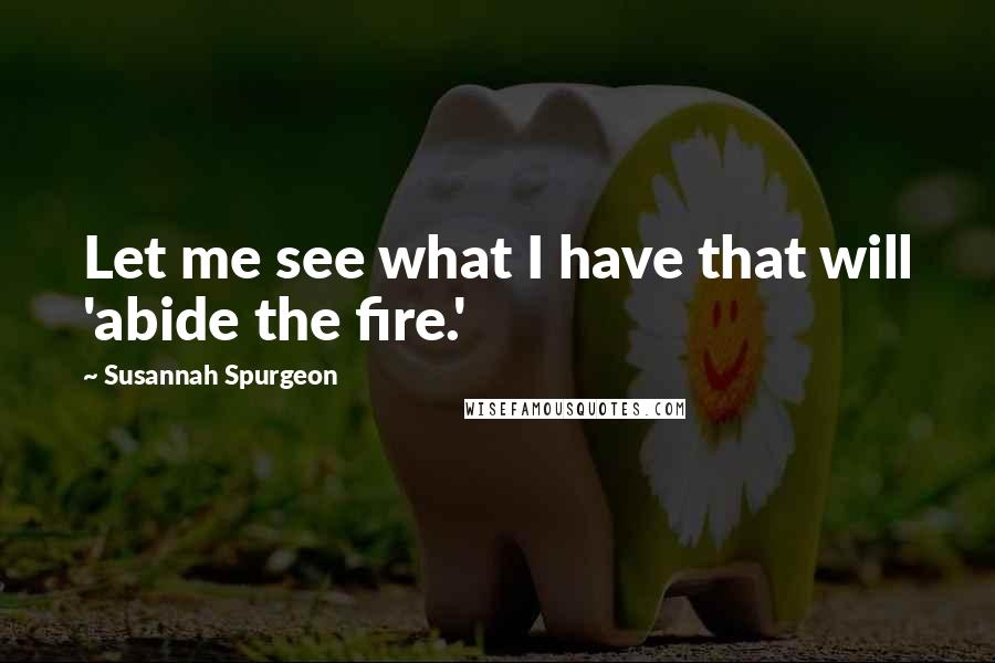 Susannah Spurgeon quotes: Let me see what I have that will 'abide the fire.'