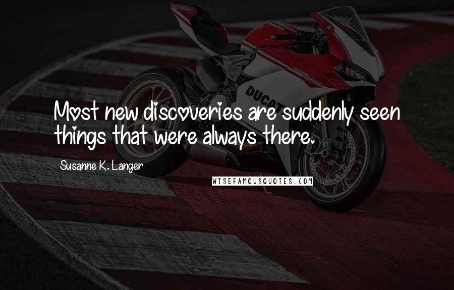 Susanne K. Langer quotes: Most new discoveries are suddenly seen things that were always there.