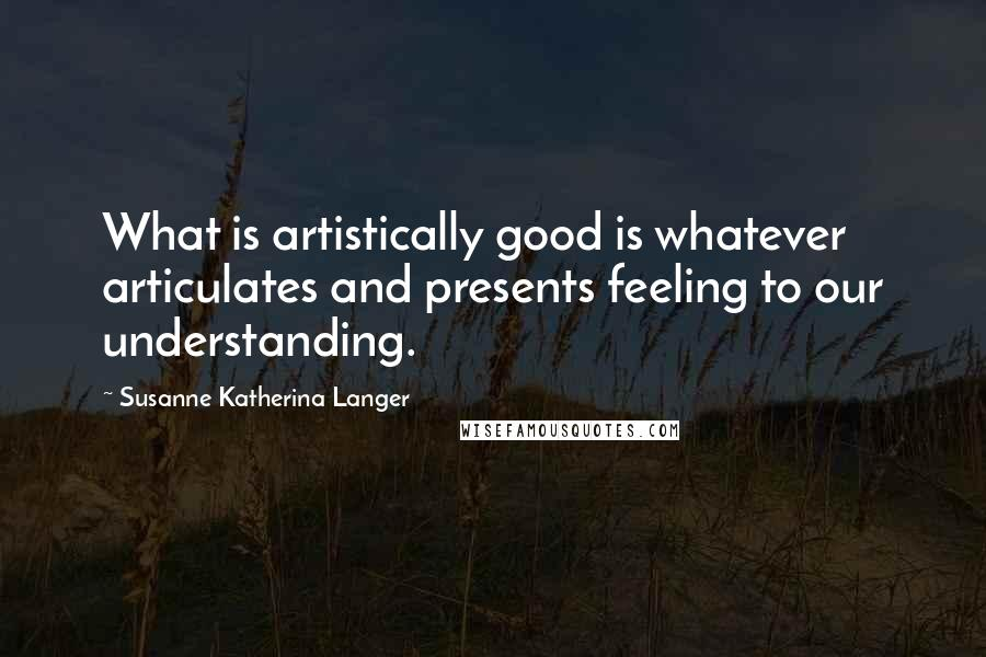 Susanne Katherina Langer quotes: What is artistically good is whatever articulates and presents feeling to our understanding.