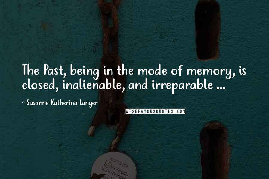 Susanne Katherina Langer quotes: The Past, being in the mode of memory, is closed, inalienable, and irreparable ...