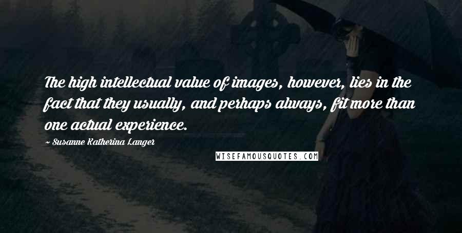 Susanne Katherina Langer quotes: The high intellectual value of images, however, lies in the fact that they usually, and perhaps always, fit more than one actual experience.