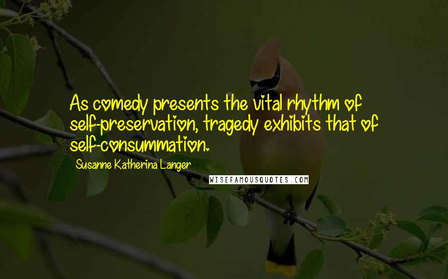 Susanne Katherina Langer quotes: As comedy presents the vital rhythm of self-preservation, tragedy exhibits that of self-consummation.